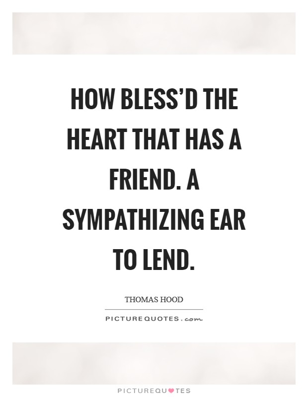 How bless'd the heart that has a friend. A sympathizing ear to lend Picture Quote #1