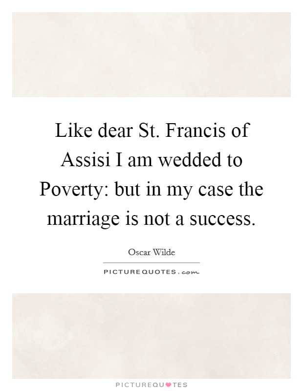 Like dear St. Francis of Assisi I am wedded to Poverty: but in my case the marriage is not a success Picture Quote #1