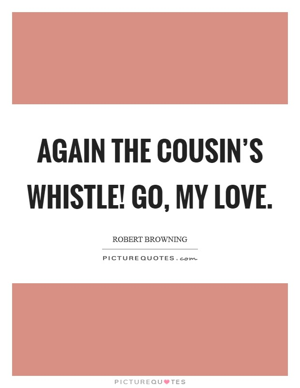 Again the Cousin's whistle! Go, my Love Picture Quote #1