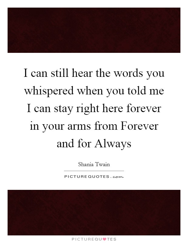 I can still hear the words you whispered when you told me I can stay right here forever in your arms from Forever and for Always Picture Quote #1