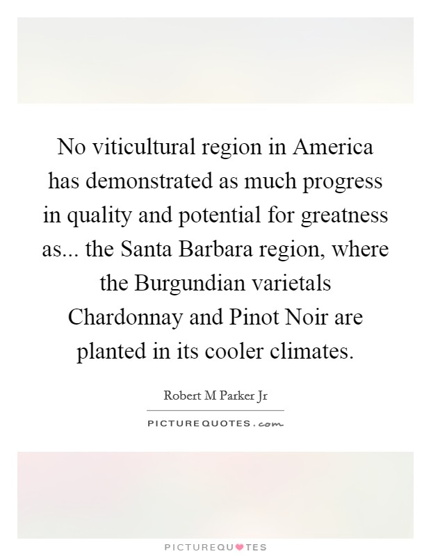 No viticultural region in America has demonstrated as much progress in quality and potential for greatness as... the Santa Barbara region, where the Burgundian varietals Chardonnay and Pinot Noir are planted in its cooler climates Picture Quote #1