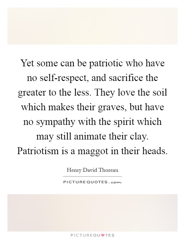 Yet some can be patriotic who have no self-respect, and sacrifice the greater to the less. They love the soil which makes their graves, but have no sympathy with the spirit which may still animate their clay. Patriotism is a maggot in their heads Picture Quote #1