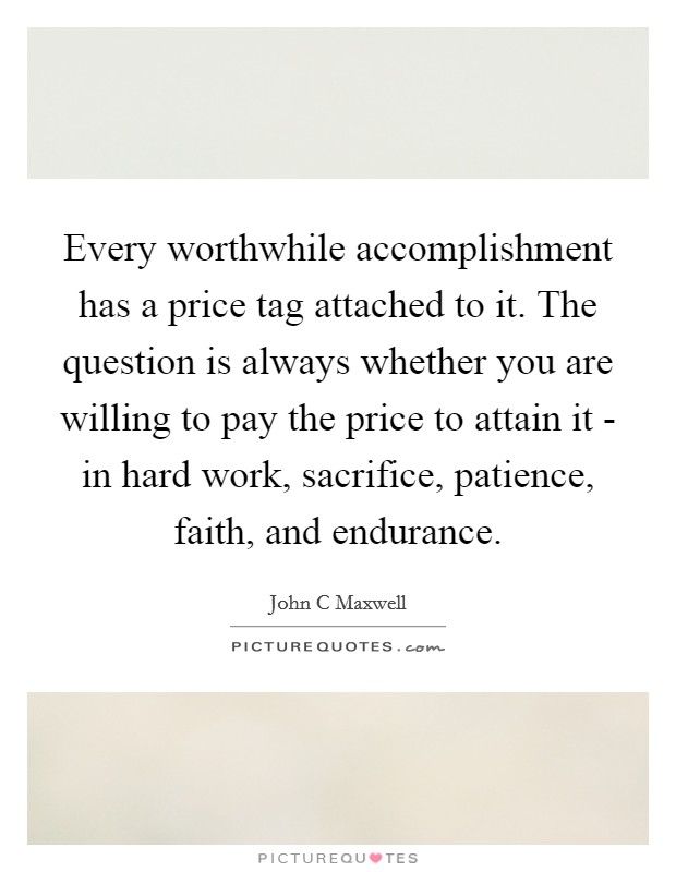 Every worthwhile accomplishment has a price tag attached to it. The question is always whether you are willing to pay the price to attain it - in hard work, sacrifice, patience, faith, and endurance Picture Quote #1