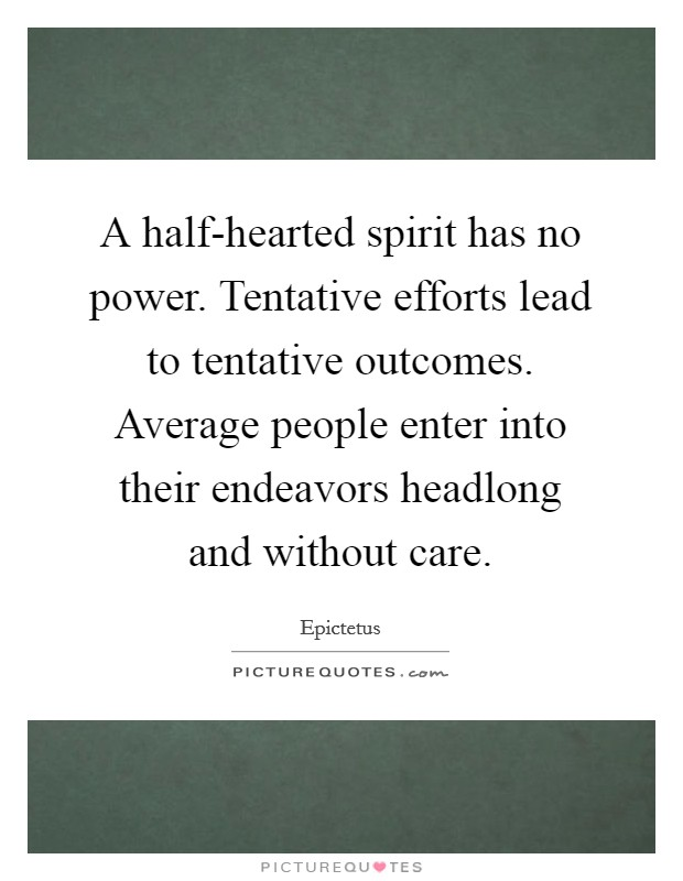 A half-hearted spirit has no power. Tentative efforts lead to tentative outcomes. Average people enter into their endeavors headlong and without care Picture Quote #1