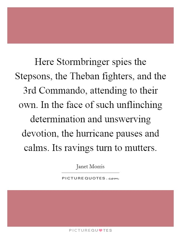 Here Stormbringer spies the Stepsons, the Theban fighters, and the 3rd Commando, attending to their own. In the face of such unflinching determination and unswerving devotion, the hurricane pauses and calms. Its ravings turn to mutters Picture Quote #1