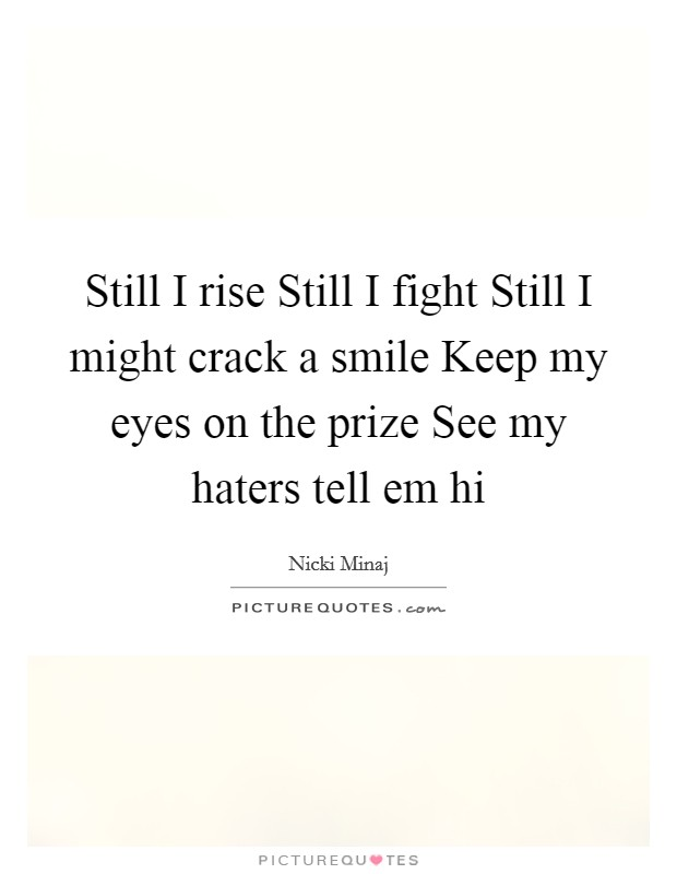 Still I rise Still I fight Still I might crack a smile Keep my eyes on the prize See my haters tell em hi Picture Quote #1