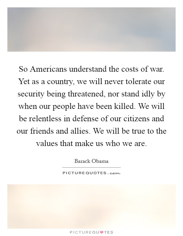 So Americans understand the costs of war. Yet as a country, we will never tolerate our security being threatened, nor stand idly by when our people have been killed. We will be relentless in defense of our citizens and our friends and allies. We will be true to the values that make us who we are Picture Quote #1