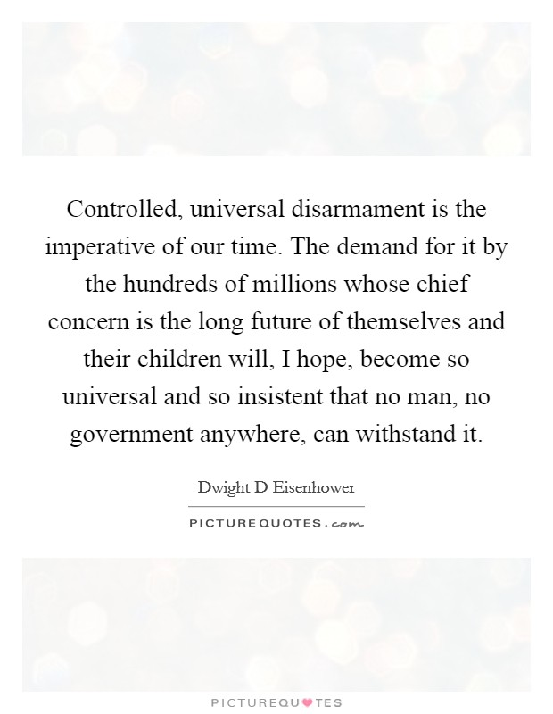 Controlled, universal disarmament is the imperative of our time. The demand for it by the hundreds of millions whose chief concern is the long future of themselves and their children will, I hope, become so universal and so insistent that no man, no government anywhere, can withstand it Picture Quote #1
