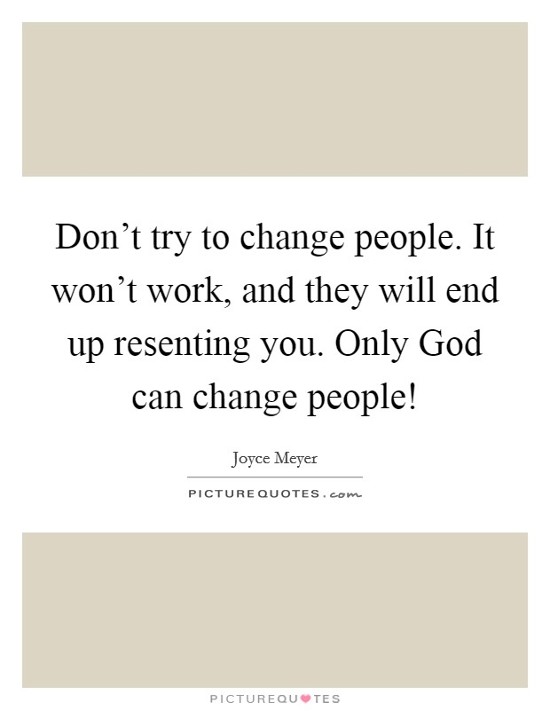 Don't try to change people. It won't work, and they will end up resenting you. Only God can change people! Picture Quote #1
