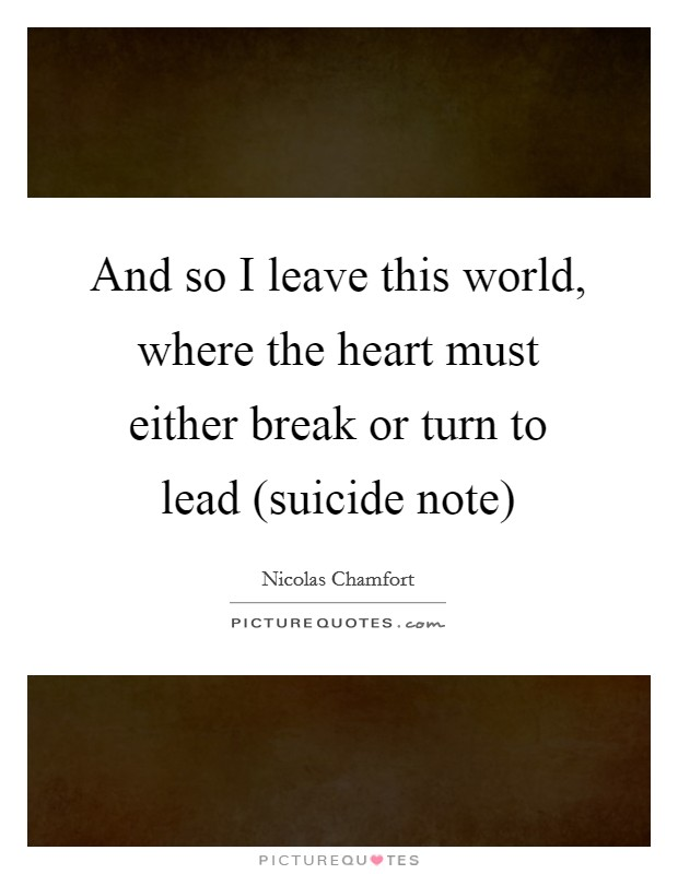 And so I leave this world, where the heart must either break or turn to lead (suicide note) Picture Quote #1