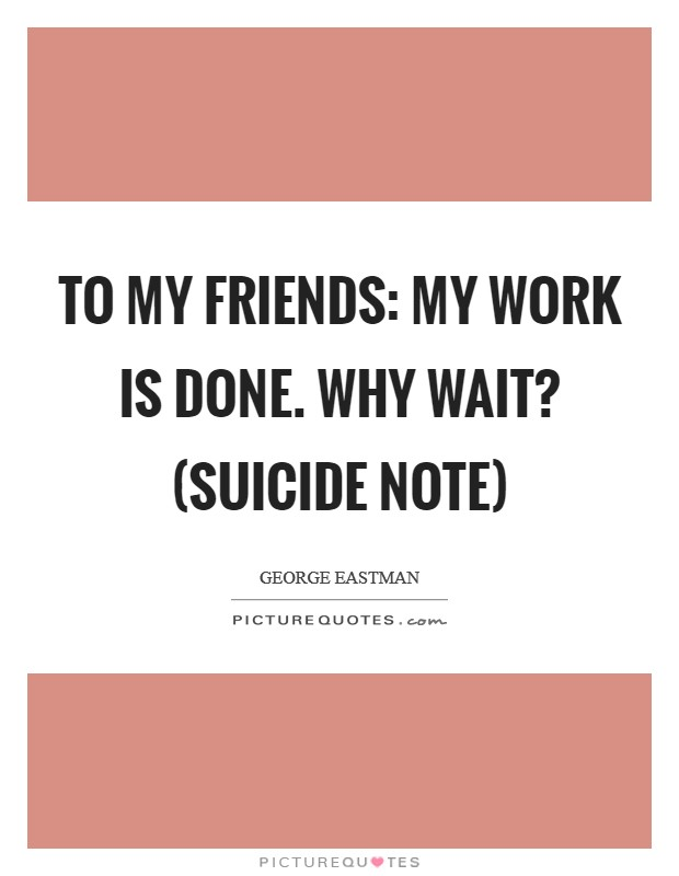 To my friends: My work is done. Why wait? (suicide note) Picture Quote #1