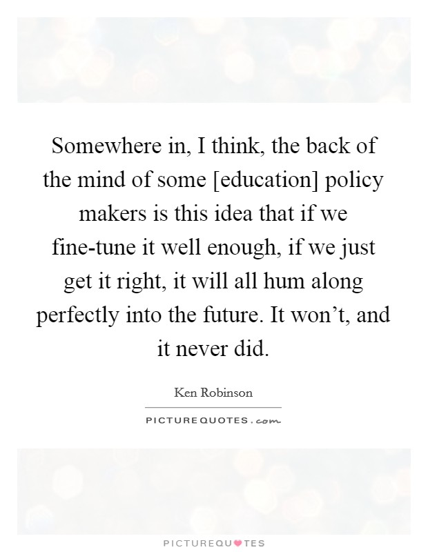 Somewhere in, I think, the back of the mind of some [education] policy makers is this idea that if we fine-tune it well enough, if we just get it right, it will all hum along perfectly into the future. It won't, and it never did Picture Quote #1