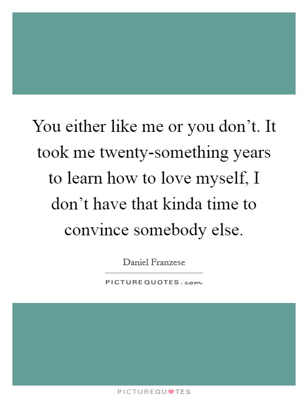 You either like me or you don't. It took me twenty-something years to learn how to love myself, I don't have that kinda time to convince somebody else Picture Quote #1