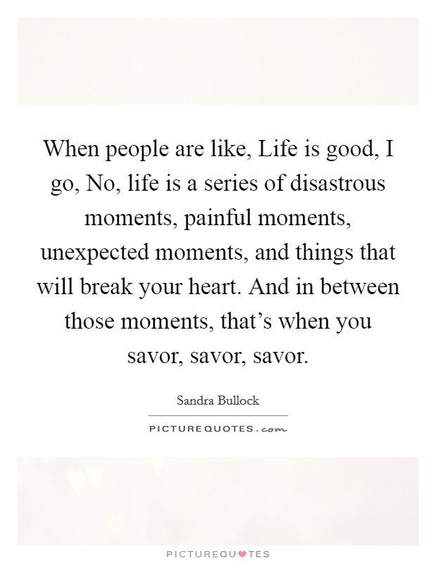 When people are like, Life is good, I go, No, life is a series of disastrous moments, painful moments, unexpected moments, and things that will break your heart. And in between those moments, that's when you savor, savor, savor Picture Quote #1