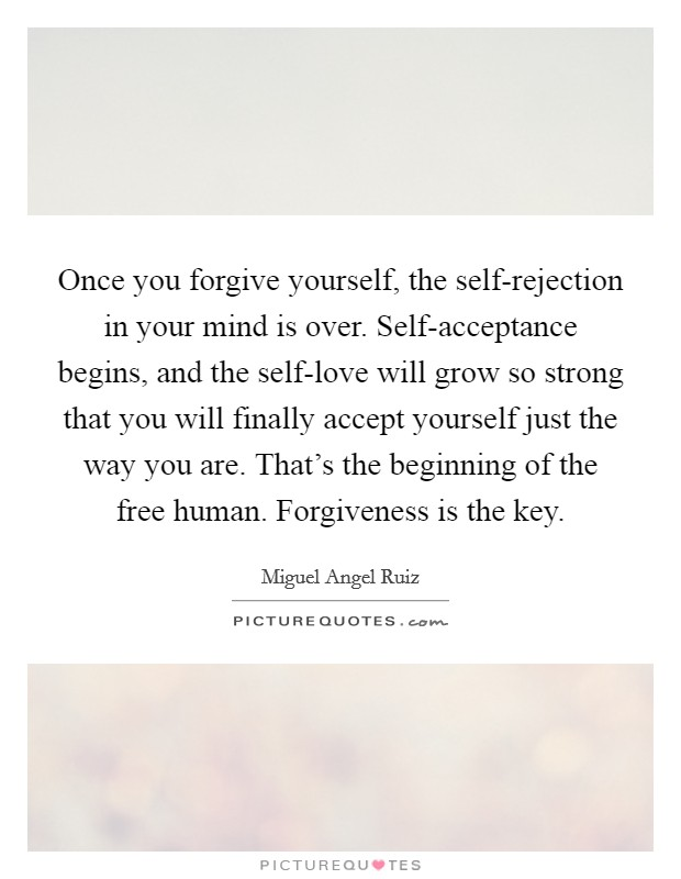 Once you forgive yourself, the self-rejection in your mind is over. Self-acceptance begins, and the self-love will grow so strong that you will finally accept yourself just the way you are. That's the beginning of the free human. Forgiveness is the key Picture Quote #1