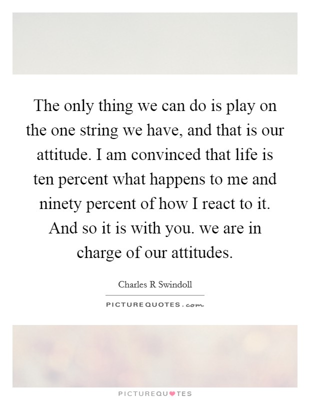 The only thing we can do is play on the one string we have, and that is our attitude. I am convinced that life is ten percent what happens to me and ninety percent of how I react to it. And so it is with you. we are in charge of our attitudes Picture Quote #1