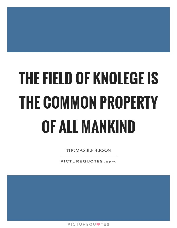 The field of knolege is the common property of all mankind Picture Quote #1