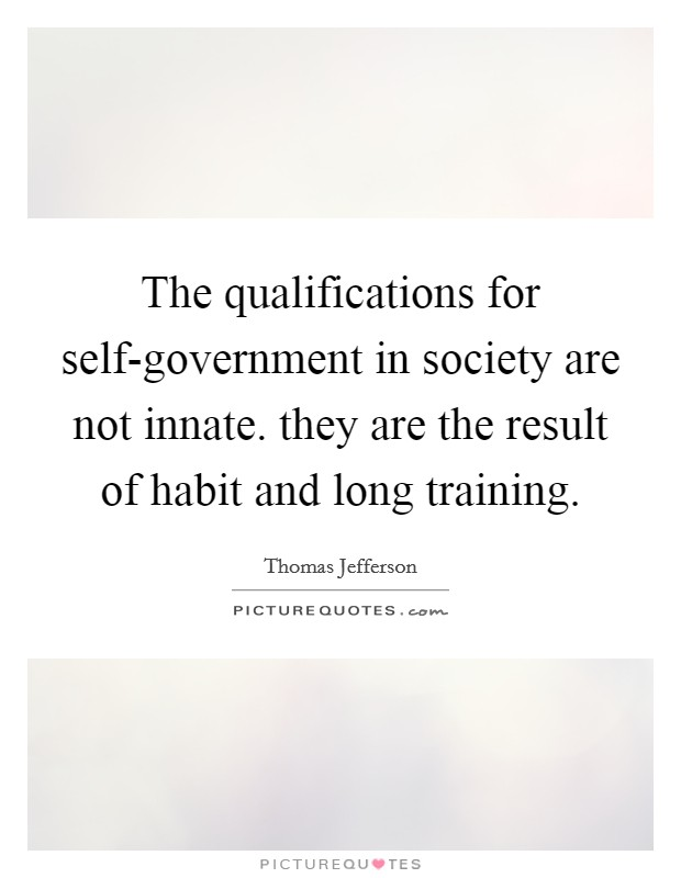 The qualifications for self-government in society are not innate. they are the result of habit and long training Picture Quote #1