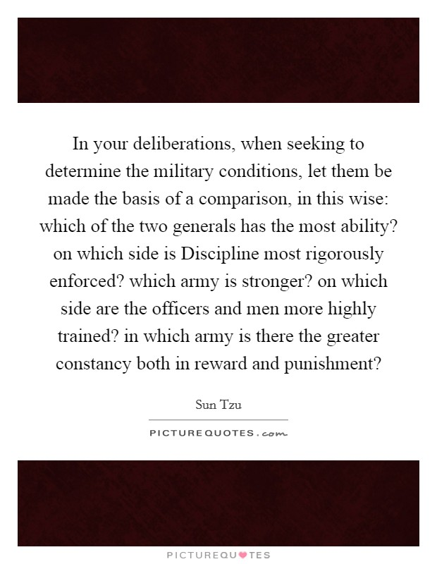 In your deliberations, when seeking to determine the military conditions, let them be made the basis of a comparison, in this wise: which of the two generals has the most ability? on which side is Discipline most rigorously enforced? which army is stronger? on which side are the officers and men more highly trained? in which army is there the greater constancy both in reward and punishment? Picture Quote #1