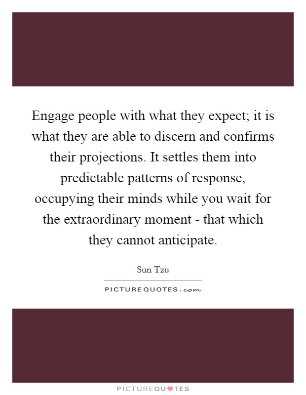 Engage people with what they expect; it is what they are able to discern and confirms their projections. It settles them into predictable patterns of response, occupying their minds while you wait for the extraordinary moment - that which they cannot anticipate Picture Quote #1