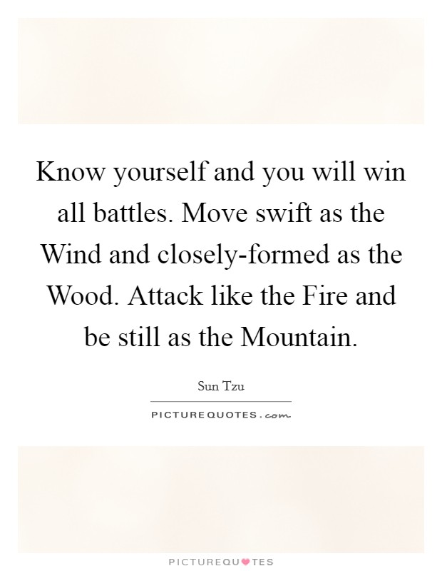 Know yourself and you will win all battles. Move swift as the Wind and closely-formed as the Wood. Attack like the Fire and be still as the Mountain Picture Quote #1