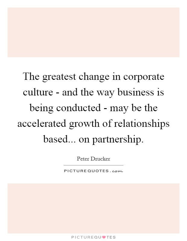 The greatest change in corporate culture - and the way business is being conducted - may be the accelerated growth of relationships based... on partnership Picture Quote #1