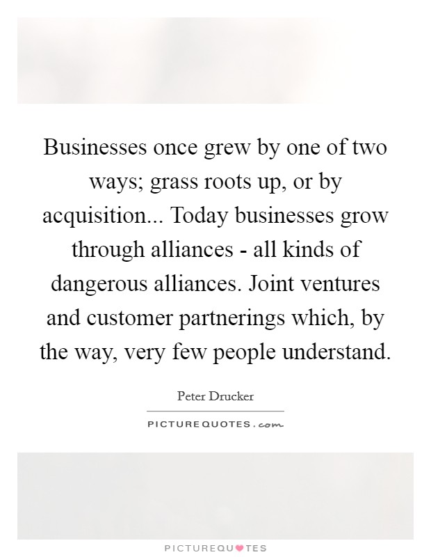 Businesses once grew by one of two ways; grass roots up, or by acquisition... Today businesses grow through alliances - all kinds of dangerous alliances. Joint ventures and customer partnerings which, by the way, very few people understand Picture Quote #1