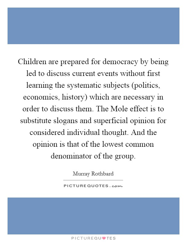 Children are prepared for democracy by being led to discuss current events without first learning the systematic subjects (politics, economics, history) which are necessary in order to discuss them. The Mole effect is to substitute slogans and superficial opinion for considered individual thought. And the opinion is that of the lowest common denominator of the group Picture Quote #1
