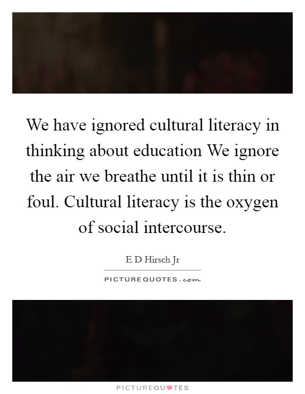 We have ignored cultural literacy in thinking about education We ignore the air we breathe until it is thin or foul. Cultural literacy is the oxygen of social intercourse Picture Quote #1