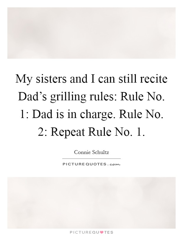 My sisters and I can still recite Dad's grilling rules: Rule No. 1: Dad is in charge. Rule No. 2: Repeat Rule No. 1 Picture Quote #1