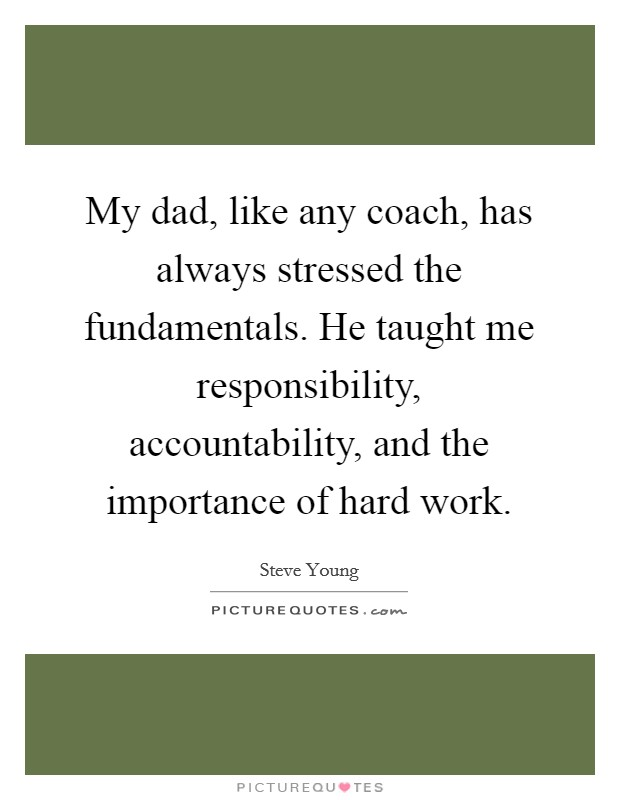 My dad, like any coach, has always stressed the fundamentals. He taught me responsibility, accountability, and the importance of hard work Picture Quote #1