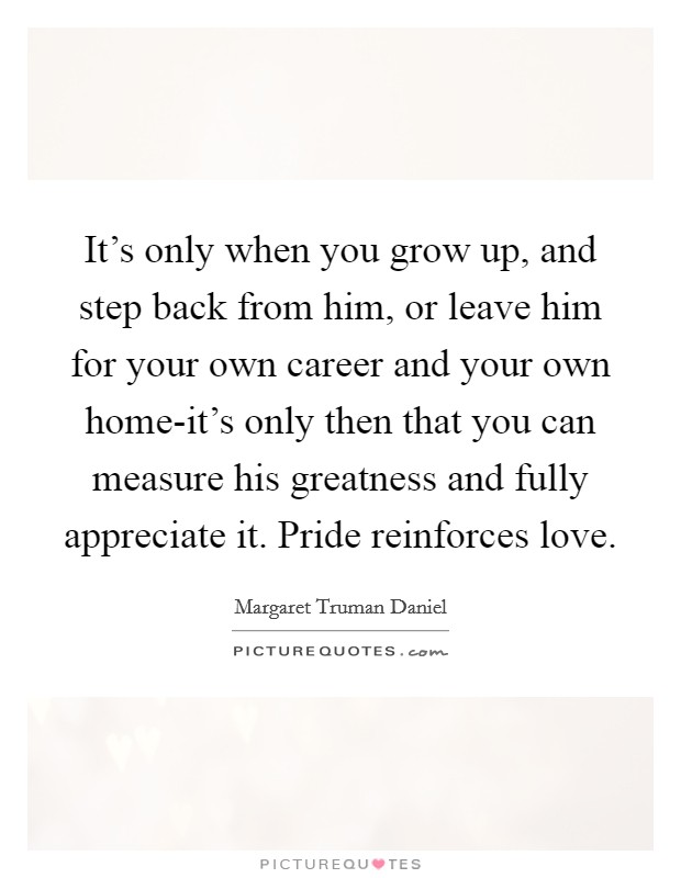 It's only when you grow up, and step back from him, or leave him for your own career and your own home-it's only then that you can measure his greatness and fully appreciate it. Pride reinforces love Picture Quote #1