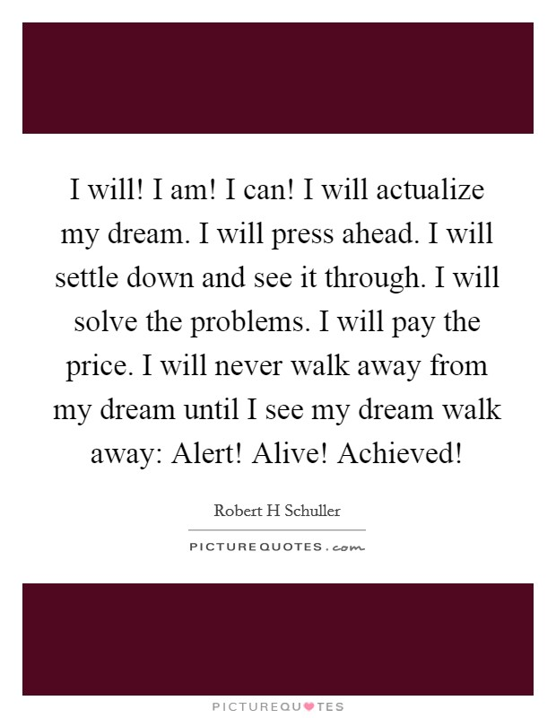 I will! I am! I can! I will actualize my dream. I will press ahead. I will settle down and see it through. I will solve the problems. I will pay the price. I will never walk away from my dream until I see my dream walk away: Alert! Alive! Achieved! Picture Quote #1