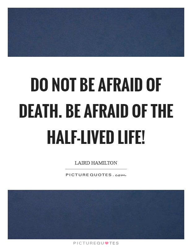 Do not be afraid of death. Be afraid of the half-lived life! Picture Quote #1
