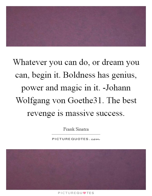 Whatever you can do, or dream you can, begin it. Boldness has genius, power and magic in it. -Johann Wolfgang von Goethe31. The best revenge is massive success Picture Quote #1