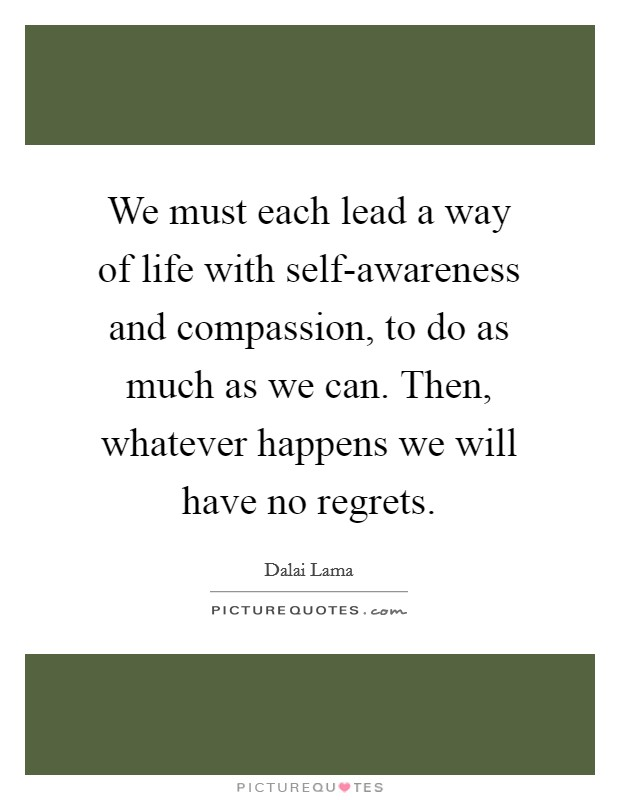 We must each lead a way of life with self-awareness and compassion, to do as much as we can. Then, whatever happens we will have no regrets Picture Quote #1