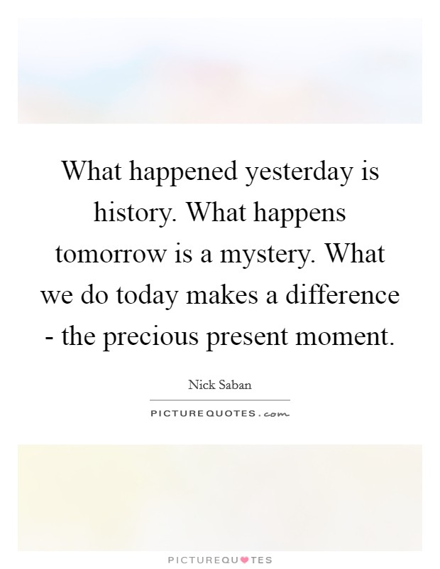 What happened yesterday is history. What happens tomorrow is a mystery. What we do today makes a difference - the precious present moment Picture Quote #1