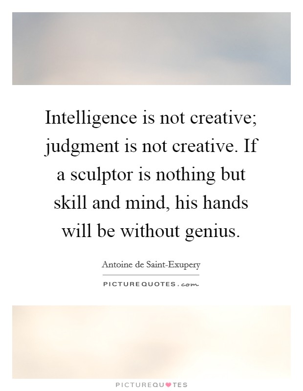 Intelligence is not creative; judgment is not creative. If a sculptor is nothing but skill and mind, his hands will be without genius Picture Quote #1