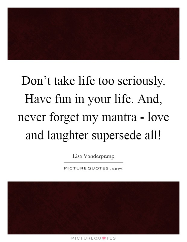 Don't take life too seriously. Have fun in your life. And, never forget my mantra - love and laughter supersede all! Picture Quote #1