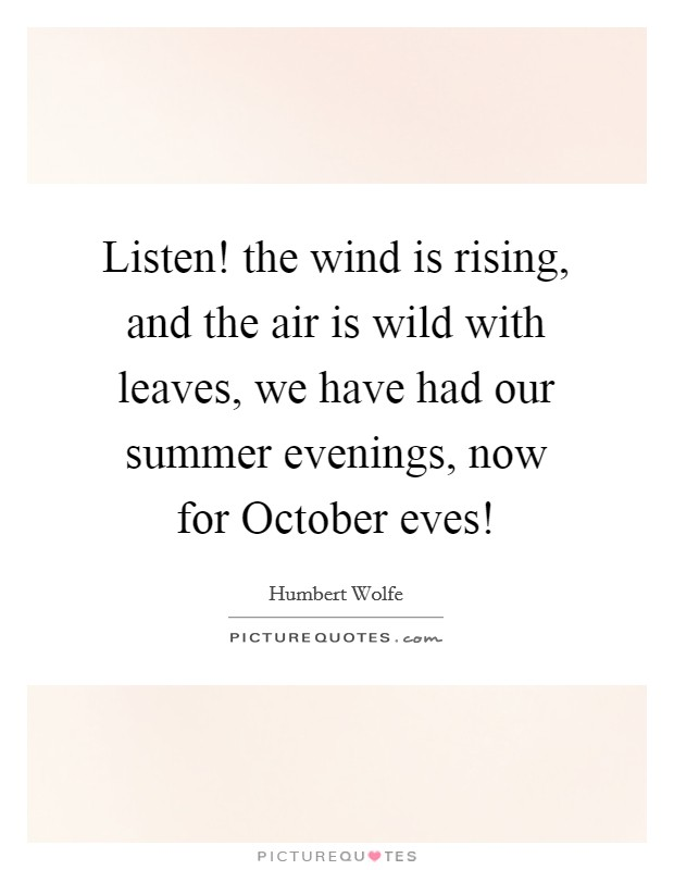 Listen! the wind is rising, and the air is wild with leaves, we have had our summer evenings, now for October eves! Picture Quote #1