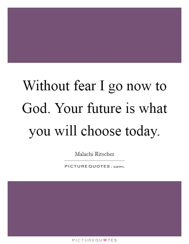 Without fear I go now to God. Your future is what you will choose today Picture Quote #1