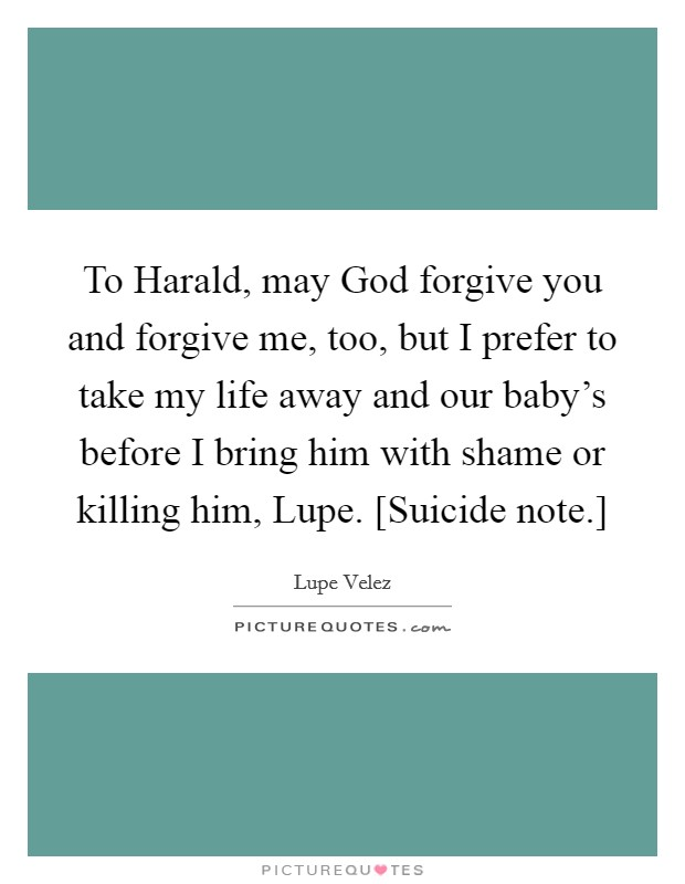 To Harald, may God forgive you and forgive me, too, but I prefer to take my life away and our baby's before I bring him with shame or killing him, Lupe. [Suicide note.] Picture Quote #1