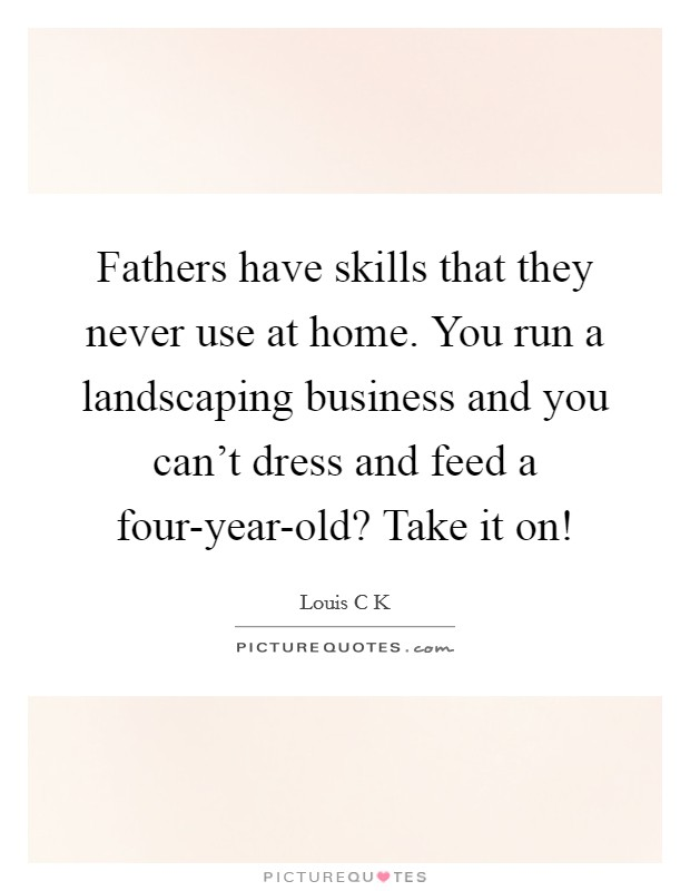Fathers have skills that they never use at home. You run a landscaping business and you can't dress and feed a four-year-old? Take it on! Picture Quote #1