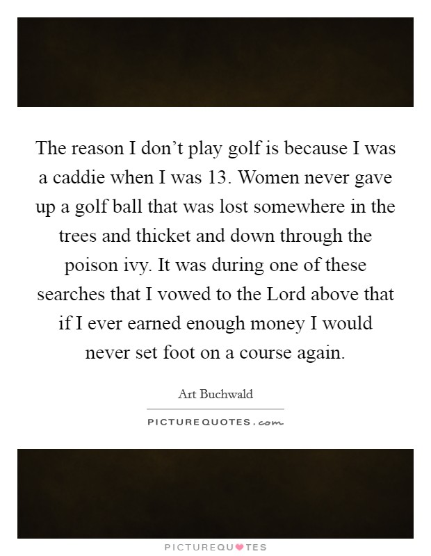 The reason I don't play golf is because I was a caddie when I was 13. Women never gave up a golf ball that was lost somewhere in the trees and thicket and down through the poison ivy. It was during one of these searches that I vowed to the Lord above that if I ever earned enough money I would never set foot on a course again Picture Quote #1
