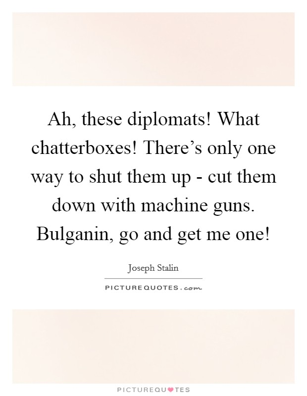 Ah, these diplomats! What chatterboxes! There's only one way to shut them up - cut them down with machine guns. Bulganin, go and get me one! Picture Quote #1