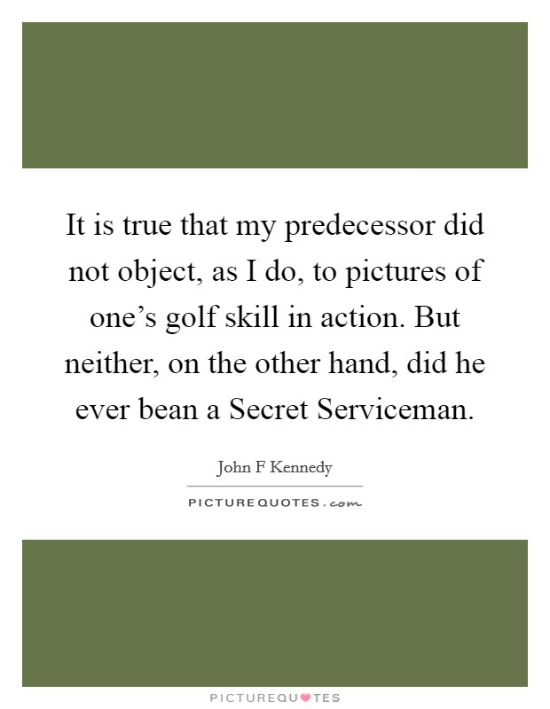 It is true that my predecessor did not object, as I do, to pictures of one's golf skill in action. But neither, on the other hand, did he ever bean a Secret Serviceman Picture Quote #1