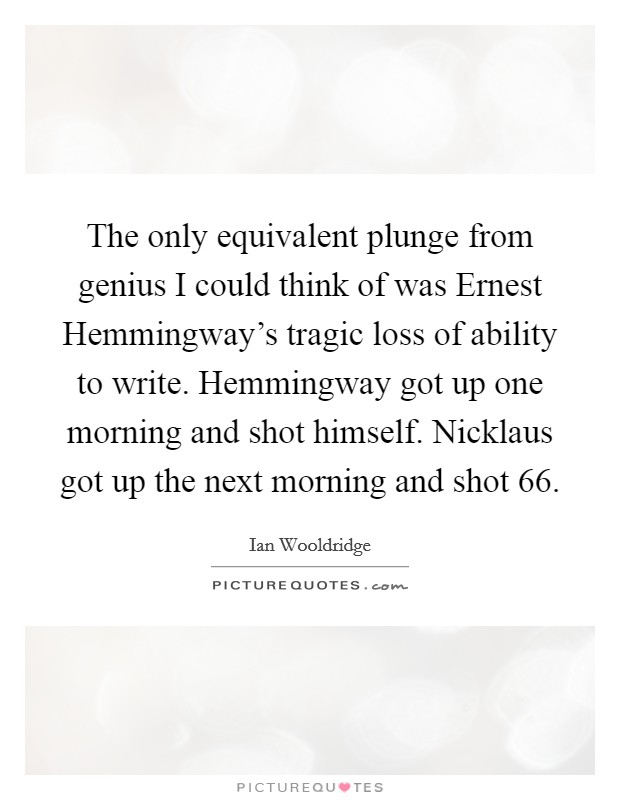 The only equivalent plunge from genius I could think of was Ernest Hemmingway's tragic loss of ability to write. Hemmingway got up one morning and shot himself. Nicklaus got up the next morning and shot 66 Picture Quote #1