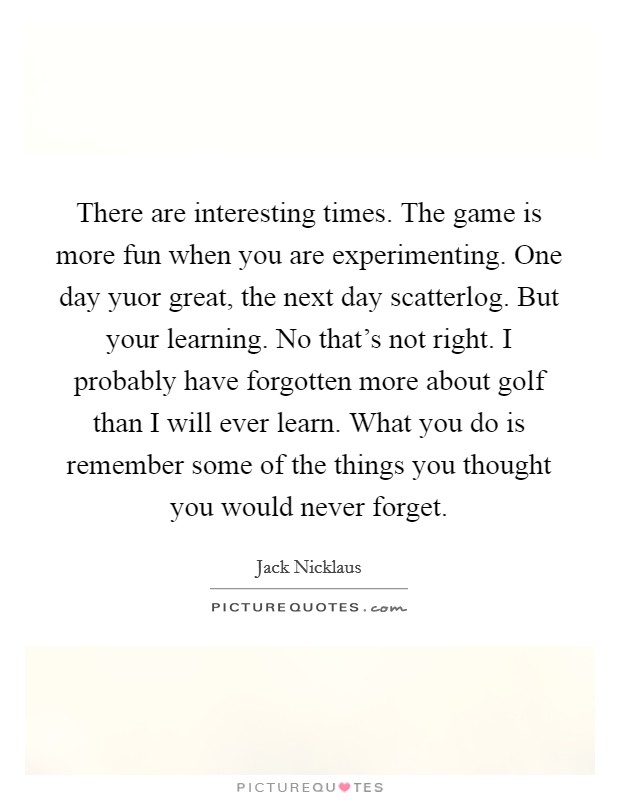 There are interesting times. The game is more fun when you are experimenting. One day yuor great, the next day scatterlog. But your learning. No that's not right. I probably have forgotten more about golf than I will ever learn. What you do is remember some of the things you thought you would never forget Picture Quote #1