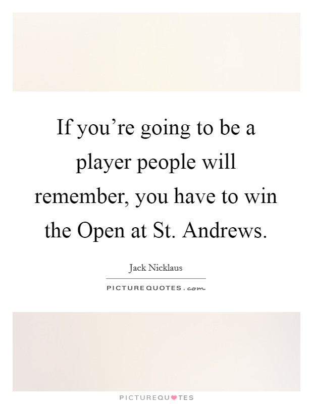 If you're going to be a player people will remember, you have to win the Open at St. Andrews Picture Quote #1