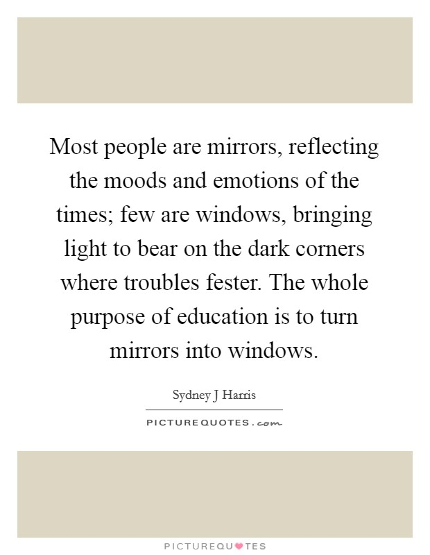 Most people are mirrors, reflecting the moods and emotions of the times; few are windows, bringing light to bear on the dark corners where troubles fester. The whole purpose of education is to turn mirrors into windows Picture Quote #1